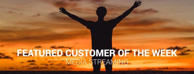 Media Streaming Customer of the Week
